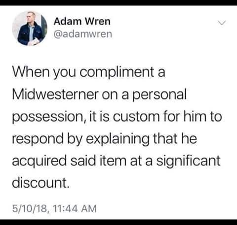 Text - Adam Wren @adamwren When you compliment a Midwesterner on a personal possession, it is custom for him to respond by explaining that he acquired said item at a significant discount 5/10/18, 11:44 AM