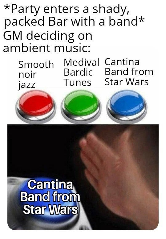 meme - Product - *Party enters a shady, packed Bar with a band* GM deciding on ambient music: Smooth Medival Cantina Bardic Band from Tunes Star Wars noir jazz Cantina Band from Star Wars