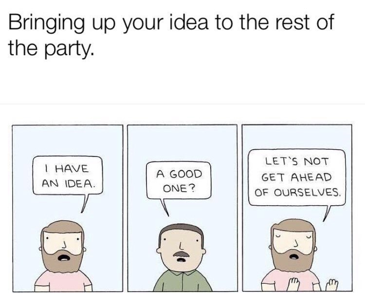 meme - Text - Bringing up your idea to the rest of the party. LET'S NOT IHAVE A GOOD GET AHEAD AN IDEA ONE? OF OURSELVES