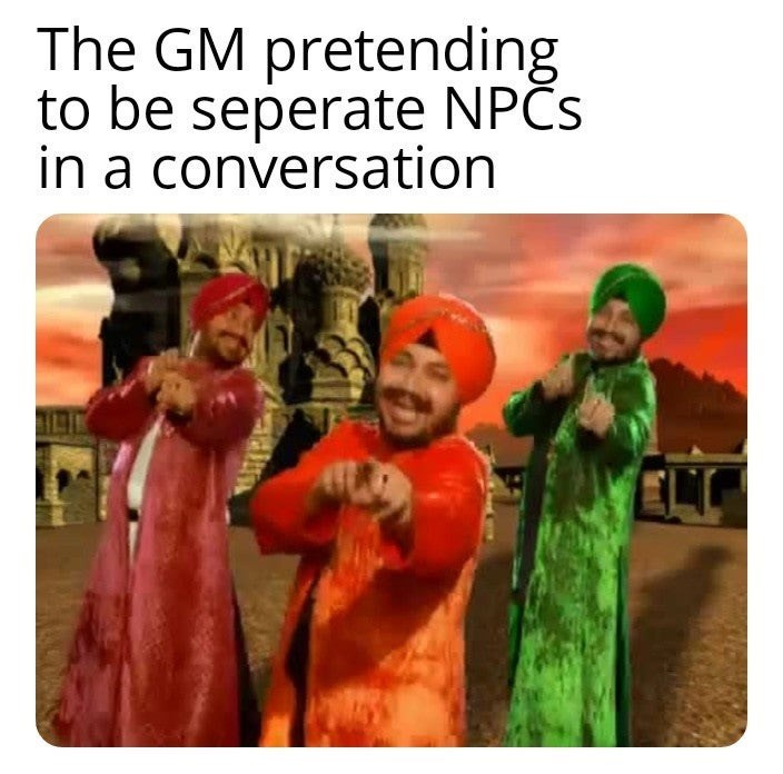 meme - Organism - The GM pretending to be seperate NPCS in a conversation