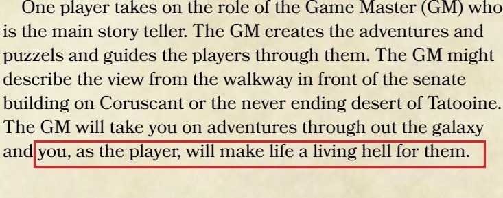meme - Text - One player takes on the role of the Game Master (GM) who is the main story teller. The GM creates the adventures and puzzels and guides the players through them. The GM might describe the view from the walkway in front of the senate building on Coruscant or the never ending desert of Tatooine. The GM will take you on adventures through out the galaxy  and you, as the player, will make life a living hell for them. O