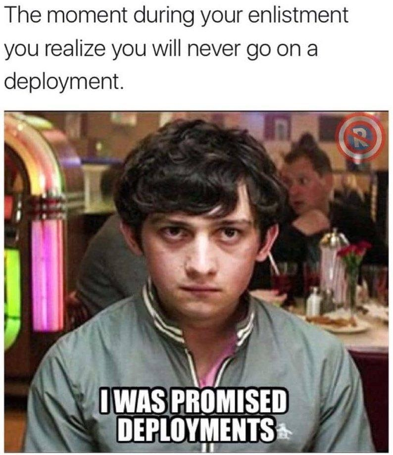 military memes - Forehead - The moment during your enlistment you realize you will never go on a deployment. OWAS PROMISED DEPLOYMENTS