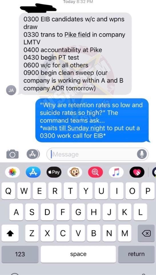 """military memes - Text - Today 8:32 PM 0300 EIB candidates w/c and wpns draw 0330 trans to Pike field in company LMTV 0400 accountability at Pike 0430 begin PT test 0600 w/c for all others 0900 begin clean sweep (our company is working within A and B company AOR tomorrow) JA """"Why are retention rates so low and suicide rates so high?"""" The command teams as... *waits till Sunday night to put out a 0300 work call for EIB* Message Pay T Y U ER O P Q W A S D F G H J K L C V BN M ZX 123 return space"""