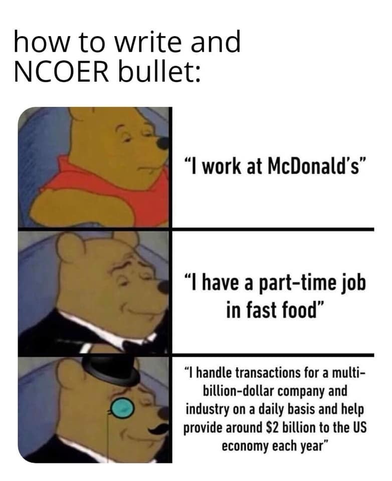 """military memes - Text - how to write and NCOER bullet: """"I work at McDonald's"""" """"I have a part-time job in fast food"""" """"I handle transactions for a multi- billion-dollar company and industry on a daily basis and help provide around $2 billion to the US economy each year"""
