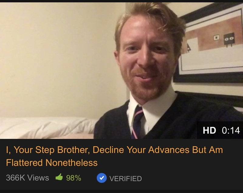Photo caption - HD 0:14 I, Your Step Brother, Decline Your Advances But Am Flattered Nonetheless 366K Views 98% VERIFIED