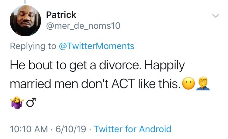 Text - Patrick @mer_de_noms10 Replying to @TwitterMoments He bout to get a divorce. Happily married men don't ACT like this. 10:10 AM 6/10/19 Twitter for Android
