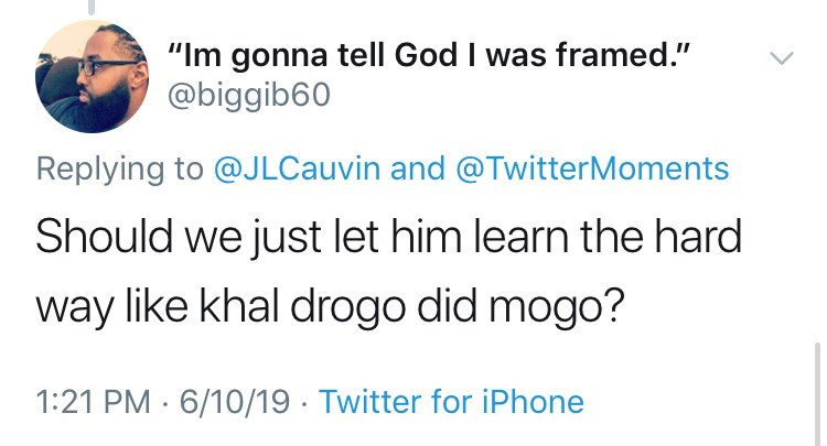 """Text - """"Im gonna tell God I was framed."""" @biggib60 Replying to @J LCauvin and @TwitterMoments Should we just let him learn the hard way like khal drogo did mogo? 1:21 PM 6/10/19 Twitter for iPhone"""