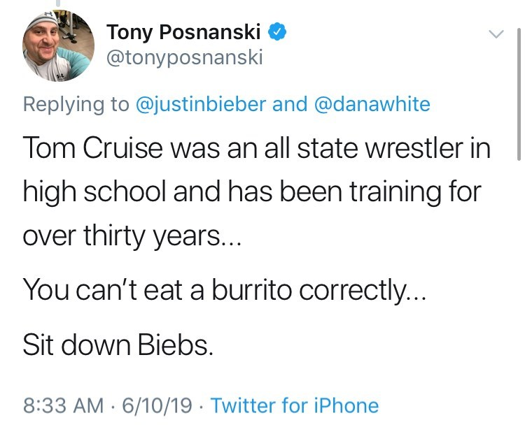 Text - Tony Posnanski @tonyposnanski Replying to @justinbieber and @danawhite Tom Cruise was an all state wrestler in high school and has been training for over thirty years.. You can't eat a burrito correctly... Sit down Biebs. 8:33 AM 6/10/19 Twitter for iPhone