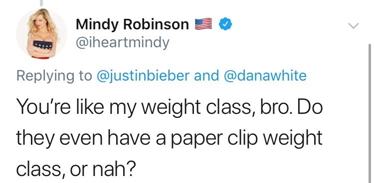 Text - Mindy Robinson @iheartmindy Replying to @justinbieber and @danawhite You're like my weight class, bro. Do they even have a paper clip weight class, or nah?