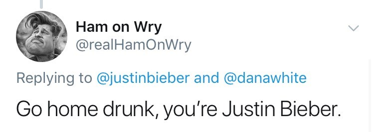 Text - Ham on Wry @realHamOnWry Replying to @justinbieber and @danawhite Go home drunk, you're Justin Bieber.