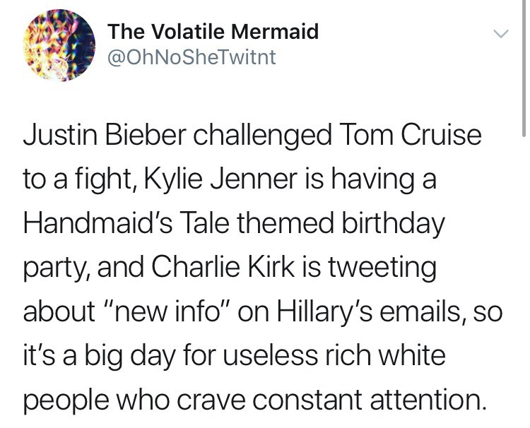 """Text - The Volatile Mermaid @OhNoSheTwitnt Justin Bieber challenged Tom Cruise to a fight, Kylie Jenner is having a Handmaid's Tale themed birthday party, and Charlie Kirk is tweeting about """"new info"""" on Hillary's emails, so it's a big day for useless rich white people who crave constant attention."""