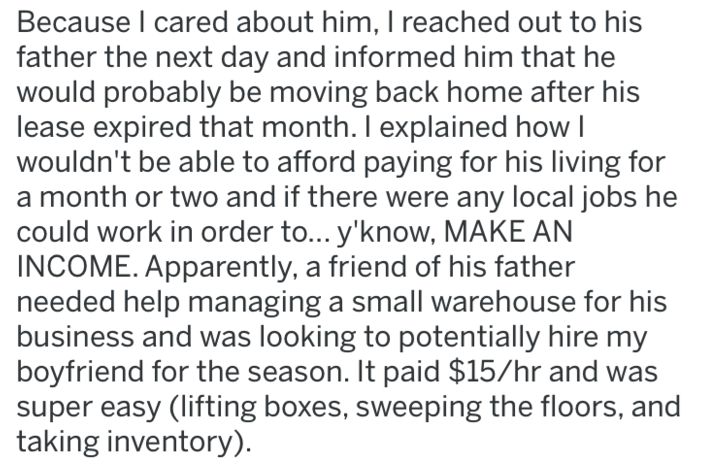 Text - Because I cared about him, I reached out to his father the next day and informed him that he would probably be moving back home after his lease expired that month. I explained how I wouldn't be able to afford paying for his living for a month or two and if there were any local jobs he could work in order to... y'know, MAKE AN INCOME. Apparently, a friend of his father needed help managing a small warehouse for his business and was looking to potentially hire my boyfriend for the season
