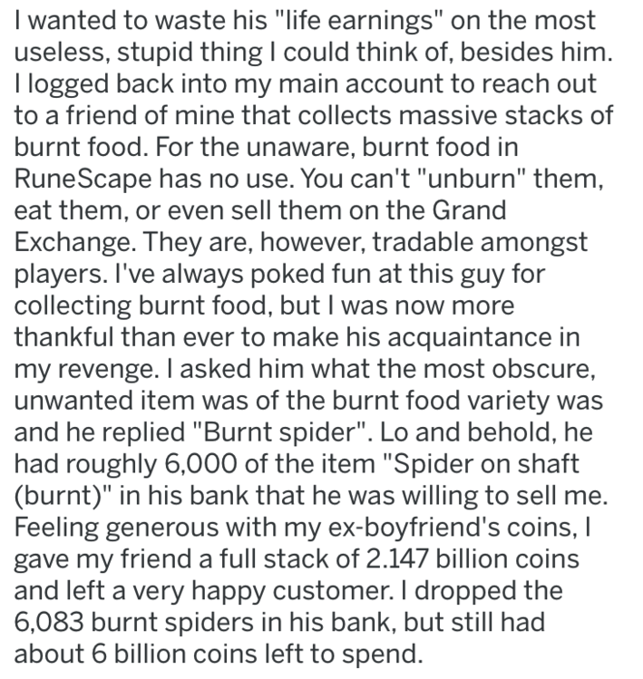 """Text - I wanted to waste his """"life earnings"""" on the most useless, stupid thing I could think of, besides him. I logged back into my main account to reach out to a friend of mine that collects massive stacks of burnt food. For the unaware, burnt food in RuneScape has no use. You can't """"unburn"""" them, eat them, or even sell them on the Grand Exchange"""