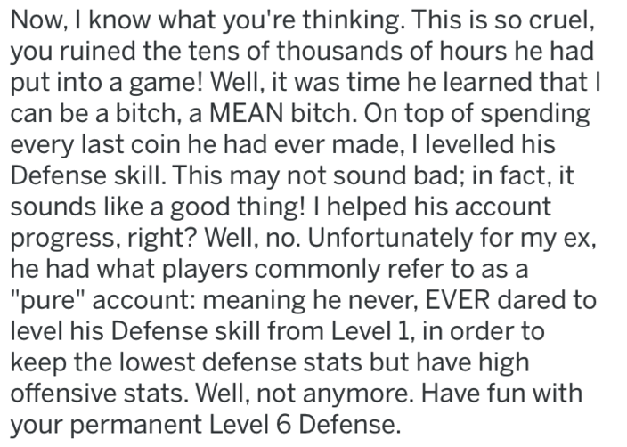 """Text - Now, I know what you're thinking. This is so cruel, you ruined the tens of thousands of hours he had put into a game! Well, it was time he learned that can be a bitch, a MEAN bitch. On top of spending every last coin he had ever made, I levelled his Defense skill. This may not sound bad; in fact, it sounds like a good thing! I helped his account progress, right? Well, no. Unfortunately for my ex, he had what players commonly refer to as a """"pure"""" account: meaning he never, EVER dared to le"""