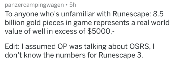 Text - panzercampingwagen 5h To anyone who's unfamiliar with Runescape: 8.5 billion gold pieces in game represents a real world value of well in excess of $500O,- Edit: I assumed OP was talking about OSRS, I don't know the numbers for Runescape 3.