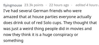 Text - edited 4 hours flyingmouse 23.3k points 22 hours ago I've had several German friends who amazed that at house parties everyone actually does drink out of red Solo cups. They thought that was just a weird thing people did in movies and now they think it is a huge conspiracy or something