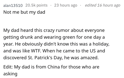 Text - edited 16 hours ago alan13510 20.5k points 23 hours ago Not me but my dad My dad heard this crazy rumor about everyone getting drunk and wearing green for one day a year. He obviously didn't know this was a holiday, and was like WTF. When he came to the US and discovered St. Patrick's Day, he was amazed. Edit: My dad is from China for those who are asking