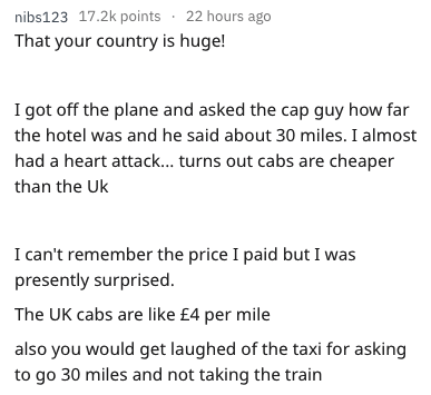 Text - nibs123 17.2k points 22 hours ago That your country is huge! I got off the plane and asked the cap guy how far the hotel was and he said about 30 miles. I almost had a heart attack... turns out cabs are cheaper than the Uk I can't remember the price I paid but I was presently surprised The UK cabs are like £4 per mile also you would get laughed of the taxi for asking to go 30 miles and not taking the train