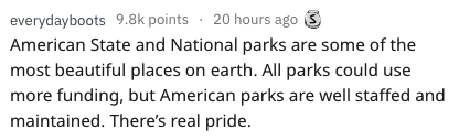 Text - everydayboots 9.8k points 20 hours ago American State and National parks are some of the most beautiful places on earth. All parks could use more funding, but American parks are well staffed and maintained. There's real pride.