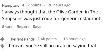Text - Hamptaro 4.3k points 20 hours ago I always thought that the Olive Garden in The Simpsons was just code for 'generic restaurant Share Report Save ThePenIslands 2.4k points 15 hours ago I mean, you're still accurate in saying that.