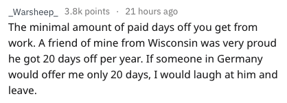 Text - _Warsheep_ 3.8k points 21 hours ago The minimal amount of paid days off you get from work. A friend of mine from Wisconsin was very proud he got 20 days off per year. If someone in Germany would offer me only 20 days, I would laugh at him and leave.