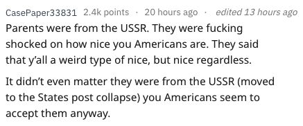 Text - CasePaper33831 2.4k points 20 hours ago edited 13 hours ago Parents were from the USSR. They were fucking shocked on how nice you Americans are. They said that y'all a weird type of nice, but nice regardless. It didn't even matter they were from the USSR (moved to the States post collapse) you Americans seem to accept them anyway.