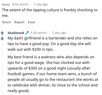 Text - tinnic 8.6k points 1 day ago The extent of the tipping culture is frankly shocking to me. Share Report Save 4.4k points 1 day ago Shelleton8 My dad's girlfriend is a bartender and she relies on tips to have a good pay. On a good day she will walk out with $200 in tips. My best friend is a waitress who also depends on tips for a good wage. She has clocked out with upwards of $300 on a good night (usually after football games, if our home team wins, a bunch of people all usually go to the r