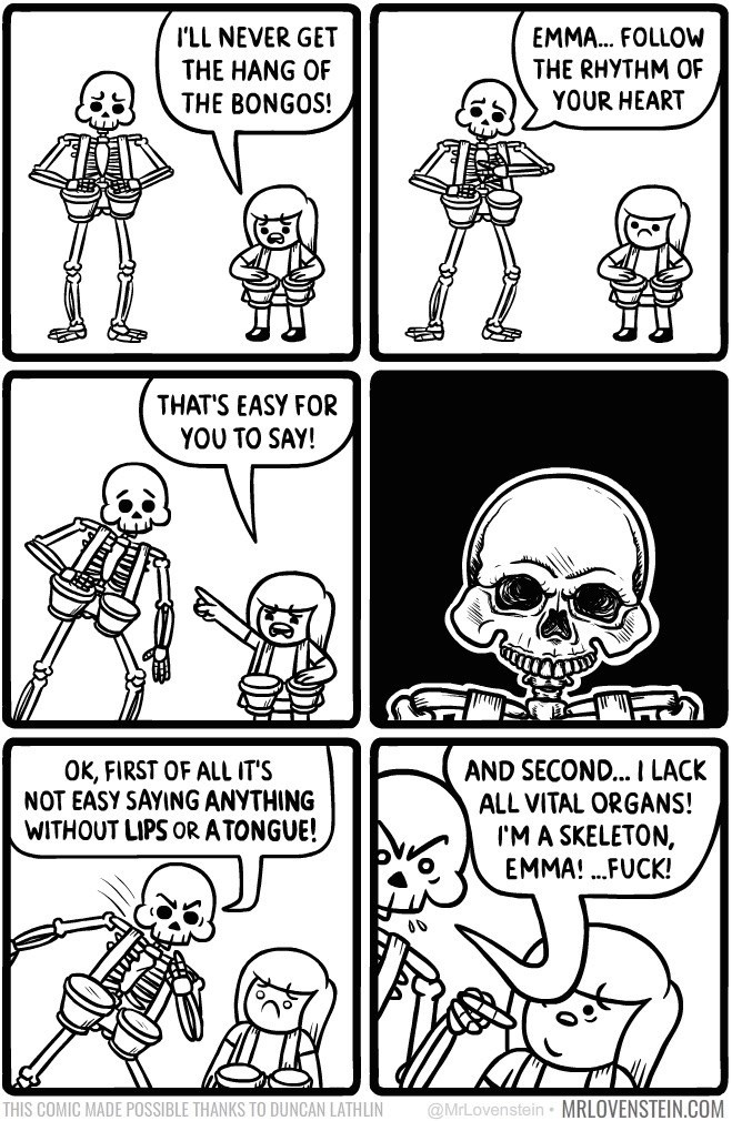 White - I'LL NEVER GET THE HANG OF THE BONGOS! EMM... FOLLOW THE RHYTHM OF YOUR HEART THAT'S EASY FOR YOU TO SAY! AND SECON... I LACK ALL VITAL ORGANS! I'MA SKELETON, EMMA!FUCK! OK, FIRST OF ALL IT'S NOT EASY SAYING ANYTHING WITHOUT LIPS oR ATONGUE! 00 @MrLovenstein MRLOVENSTEIN.COM THIS COMIC MADE POSSIBLE THANKS TO DUNCAN LATHLIN