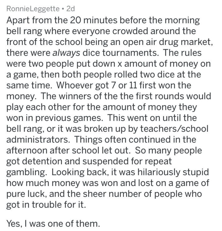 Text - RonnieLeggette 2d Apart from the 20 minutes before the morning bell rang where everyone crowded around the front of the school being an open air drug market, there were always dice tournaments. The rules were two people put down x amount of money on game, then both people rolled two dice at the same time. Whoever got 7 or 11 first won the money. The winners of the the first rounds would play each other for the amount of money they won in previous games. This went on until the bell rang, o