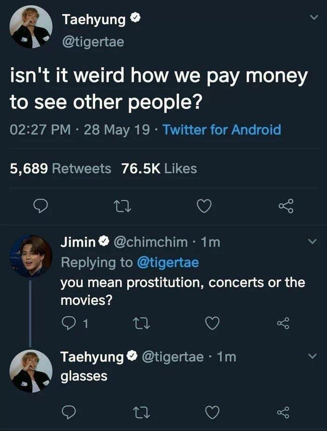 joke - Text - Taehyung @tigertae isn't it weird how we pay money to see other people? 02:27 PM 28 May 19 Twitter for Android 5,689 Retweets 76.5K Likes Lo Jimin@chimchim 1m Replying to @tigertae you mean prostitution, concerts or the movies? 1 Taehyung @tigertae 1m glasses