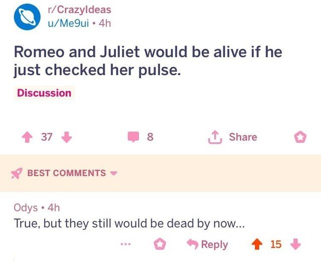 joke - Text - r/Crazyldeas u/Me9ui 4h Romeo and Juliet would be alive if he just checked her pulse. Discussion L Share 37 BEST COMMENTS Odys 4h True, but they still would be dead by now... 15 Reply