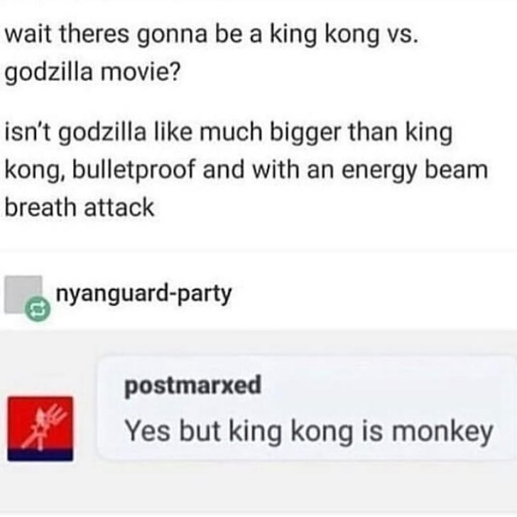 Text - wait theres gonna be a king kong vs godzilla movie? isn't godzilla like much bigger than king kong, bulletproof and with an energy beam breath attack nyanguard-party postmarxed Yes but king kong is monkey