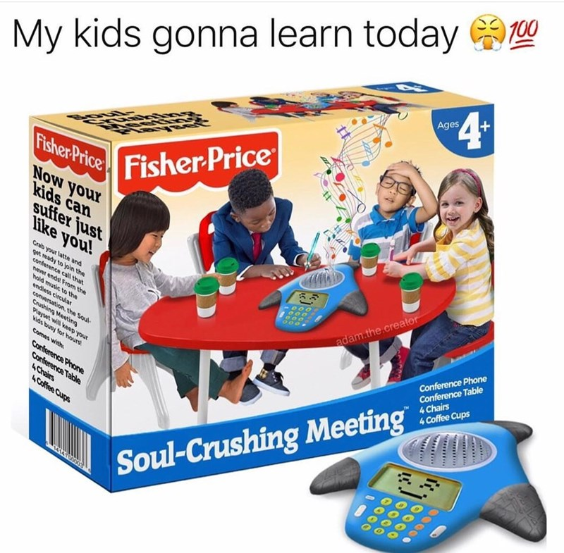 Play - T00 My kids gonna learn today 4 Ages Fisher Price Fisher Price Now your kids can suffer just Hike you! Grab your latte and get ready to join the conference call that never endst From the hold music to the endless circular u Crushing Meeting Playset will keep your kids busy for hours Conference Phone Conference Table 4 Chairs 4 Coffee Cups adam.the.creator Comes with Conference Phone Conference Table 4Chairs 4 Coffee Cups Soul-Crushing Meeting AATO000