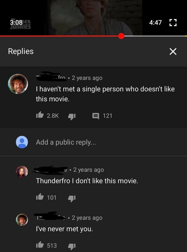 joke - Text - 3:08 n JunRIES 4:47 Replies X fro 2 years ago I haven't met a single person who doesn't like this movie. E 121 2.8K Add a public reply... 2 years ago Thunderfro I don't like this movie. 101 2 years ago E I've never met you. 513
