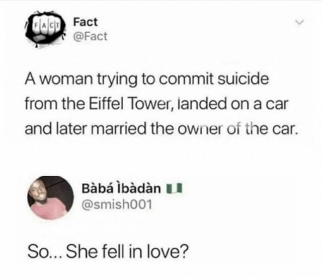 joke - Text - GagD Fact @Fact A woman trying to commit suicide from the Eiffel Tower, landed on a car and later married the owner of the car. Bàbá lbàdàn @smish001 So... She fell in love?