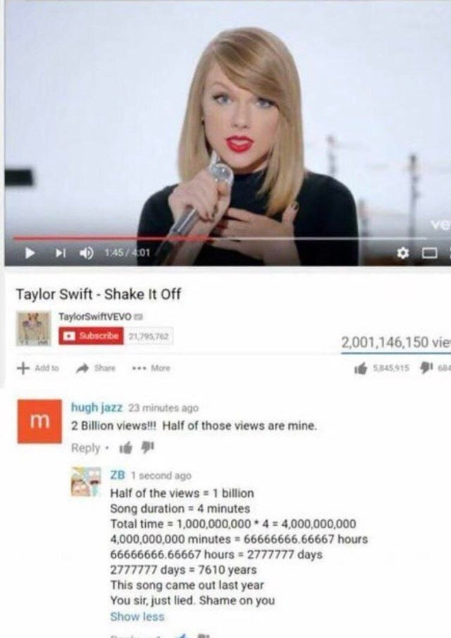 joke - Text - 1:45/401 Taylor Swift-Shake It Off TaylorSwiftVEVO Subscribe 21,795,762 2,001,146,150 vie Add to 5845.915 68 share More hugh jazz 23 minutes ago m 2 Billion views!!! Half of those views are mine. Reply ZB 1 second ago Half of the views 1 billion Song duration = 4 minutes Total time 1,000,000,000 4 4,000,000,000 4,000,000,000 minutes 66666666.66667 hours 66666666.66667 hours 2777777 days 2777777 days 7610 years This song came out last year You sir,just lied. Shame on you Show less