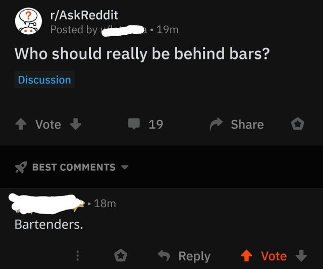 joke - Text - r/AskReddit Posted by 19m Who should really be behind bars? Discussion Share Vote 19 BEST COMMENTS 18m Bartenders. Reply Vote