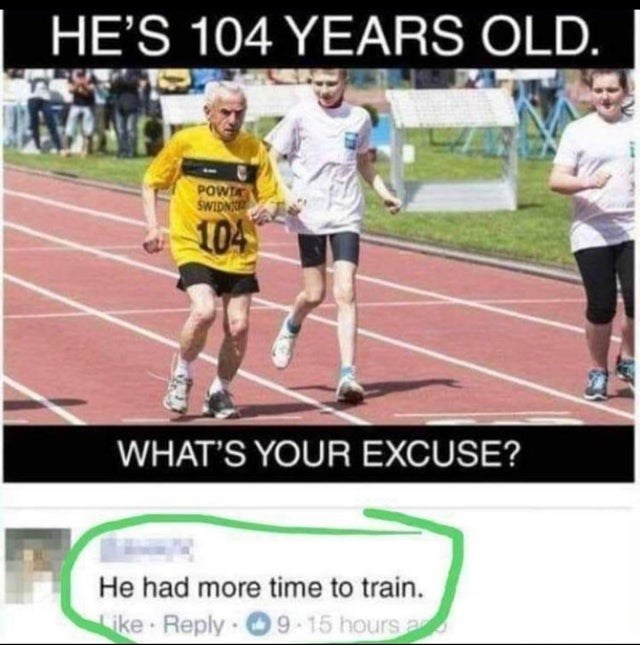 joke - Sports - HE'S 104 YEARS OLD. POWTA SWIDN 104 WHAT'S YOUR EXCUSE? He had more time to train. Like Reply 9 15 hours a