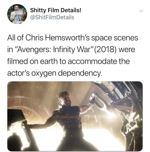 """joke - Text - Shitty Film Details! @ShitFilmDetails All of Chris Hemsworth's space scenes in """"Avengers: Infinity War""""(2018) were filmed on earth to accommodate the actor's oxygen dependency. A"""