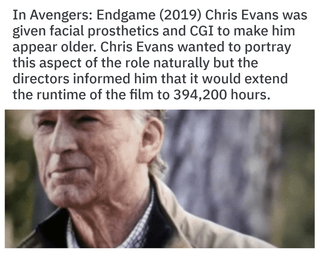joke - Text - In Avengers: Endgame (2019) Chris Evans was given facial prosthetics and CGI to make him appear older. Chris Evans wanted to portray this aspect of the role naturally but the directors informed him that it would extend the runtime of the film to 394,200 hours.