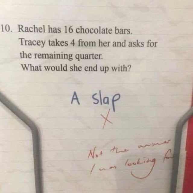 joke - Text - 10. Rachel has 16 chocolate bars. Tracey takes 4 from her and asks for the remaining quarter. What would she end up with? A slap Not tue lanting