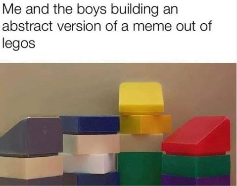 "Funny 'Me and the Boys' meme that reads, ""Me and the boys building an abstract version of a meme out of legos"""