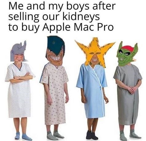 "Funny 'Me and the Boys' meme that reads, ""Me and my boys after selling our kidneys to buy Apple Mac Pro"""