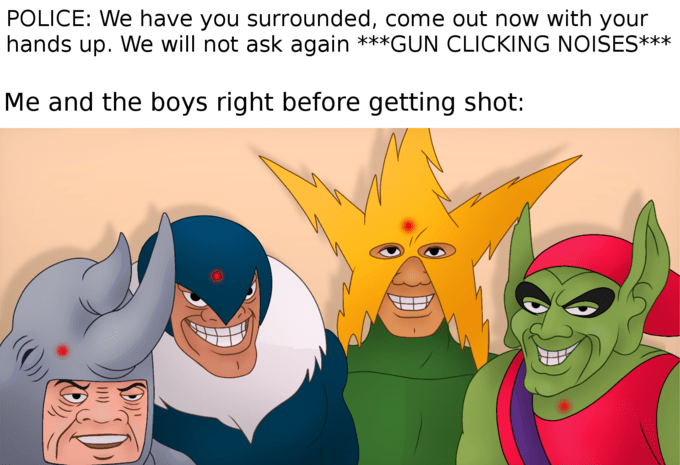"Funny 'Me and the Boys' meme that reads, ""Police: We have you surrounded, come out now with your hands up. We will not ask again **gun clicking noises;** Me and the boys right before getting shot"""