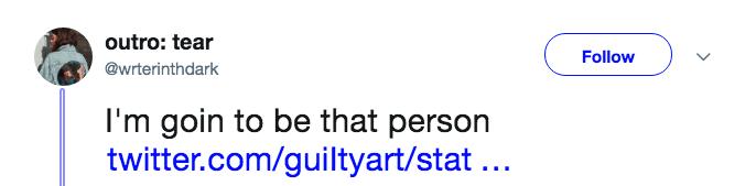 Text - outro: tear Follow @wrterinthdark I'm goin to be that person twitter.com/guiltyart/stat...