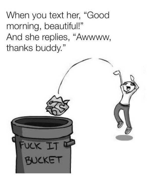"Cookware and bakeware - When you text her, ""Good morning, beautiful!"" And she replies, ""Awwww, thanks buddy."" FUCK IT BUCKET"