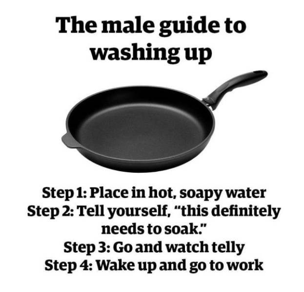 "Cookware and bakeware - The male guide to washing up Step 1: Place in hot, soapy water Step 2: Tell yourself, ""this definitely needs to soak."" Step 3: Go and watch telly Step 4: Wake up and go to work"