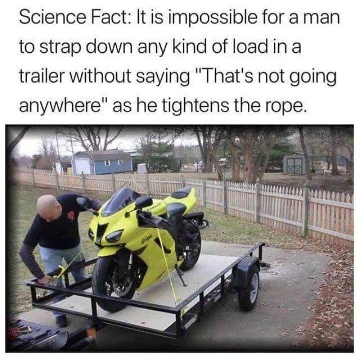 "Motor vehicle - Science Fact: It is impossible for a man to strap down any kind of load in a trailer without saying ""That's not going anywhere"" as he tightens the rope"
