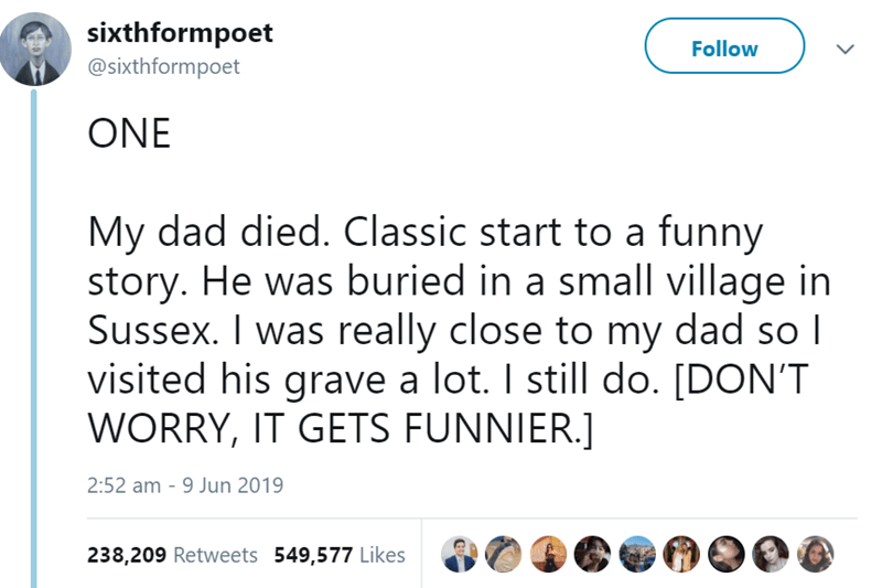 Text - sixthformpoet @sixthformpoet Follow ONE My dad died. Classic start to a funny story. He was buried in a small village in Sussex. I was really close to my dad so I visited his grave a lot. I still do. [DON'T WORRY, IT GETS FUNNIER.] 2:52 am 9 Jun 2019 238,209 Retweets 549,577 Likes