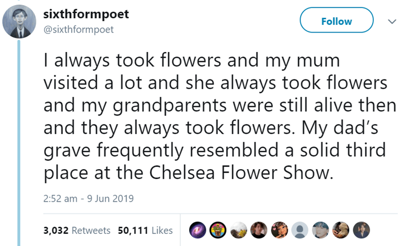 Text - sixthformpoet @sixthformpoet Follow I always took flowers and my mum visited a lot and she always took flowers and my grandparents were still alive then and they always took flowers. My dad's grave frequently resembled a solid third place at the Chelsea Flower Show. 2:52 am 9 Jun 2019 3,032 Retweets 50,111 Likes